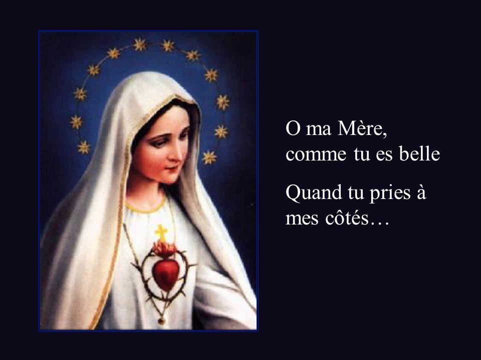 O ma Mère, comme tu es belle Quand tu pries à mes côtés…