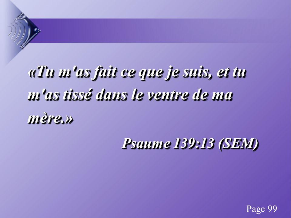 «Tu m as fait ce que je suis, et tu m as tissé dans le ventre de ma mère.» Psaume 139:13 (SEM) «Tu m as fait ce que je suis, et tu m as tissé dans le ventre de ma mère.» Psaume 139:13 (SEM) Page 99