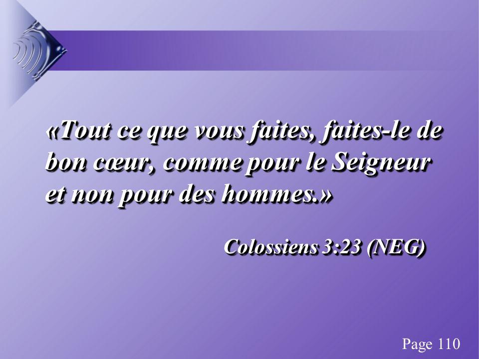 «Tout ce que vous faites, faites-le de bon cœur, comme pour le Seigneur et non pour des hommes.» Colossiens 3:23 (NEG) «Tout ce que vous faites, faites-le de bon cœur, comme pour le Seigneur et non pour des hommes.» Colossiens 3:23 (NEG) Page 110