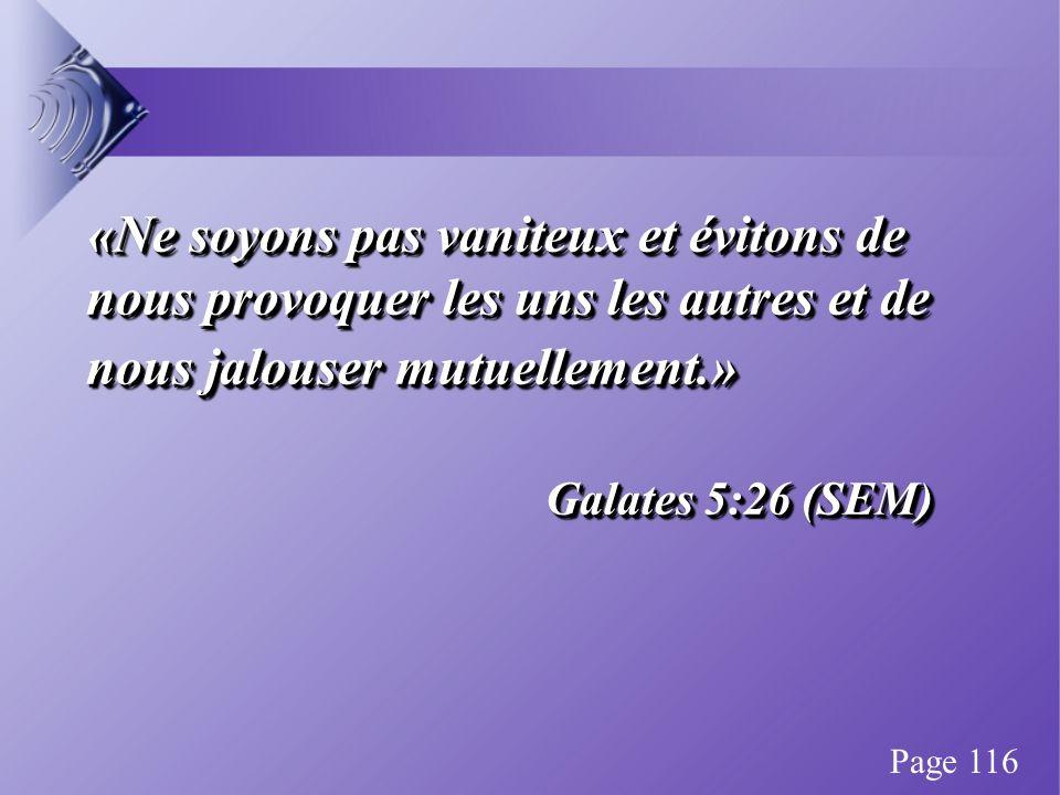 «Ne soyons pas vaniteux et évitons de nous provoquer les uns les autres et de nous jalouser mutuellement.» Galates 5:26 (SEM) «Ne soyons pas vaniteux et évitons de nous provoquer les uns les autres et de nous jalouser mutuellement.» Galates 5:26 (SEM) Page 116