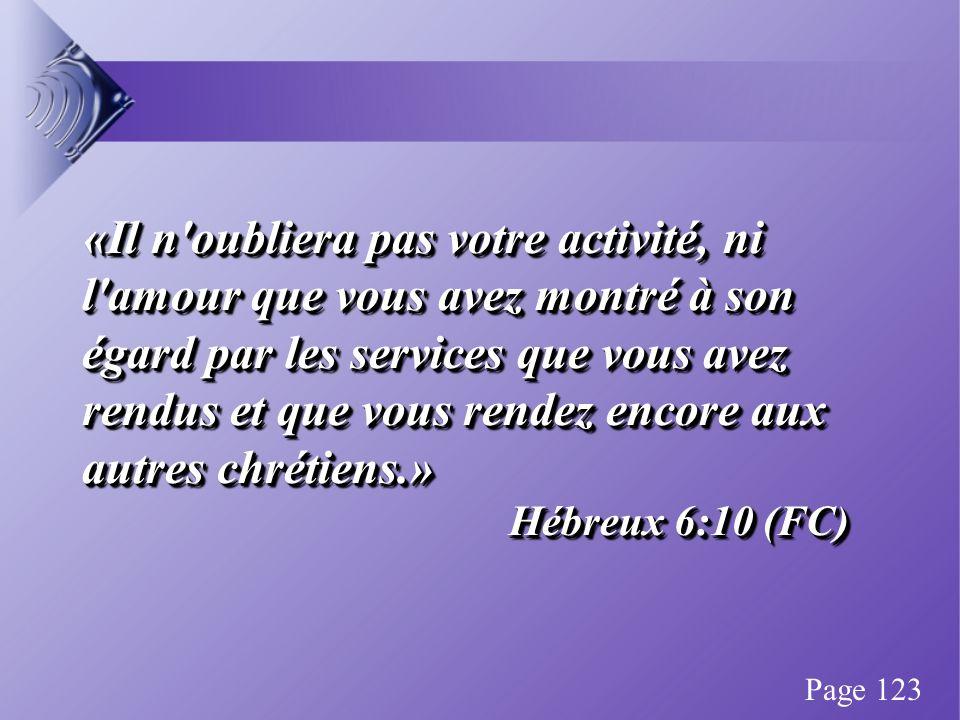 «Il n oubliera pas votre activité, ni l amour que vous avez montré à son égard par les services que vous avez rendus et que vous rendez encore aux autres chrétiens.» Hébreux 6:10 (FC) «Il n oubliera pas votre activité, ni l amour que vous avez montré à son égard par les services que vous avez rendus et que vous rendez encore aux autres chrétiens.» Hébreux 6:10 (FC) Page 123