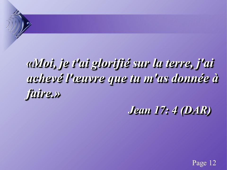 «Moi, je t ai glorifié sur la terre, j ai achevé l œuvre que tu m as donnée à faire.» «Moi, je t ai glorifié sur la terre, j ai achevé l œuvre que tu m as donnée à faire.» Jean 17: 4 (DAR) «Moi, je t ai glorifié sur la terre, j ai achevé l œuvre que tu m as donnée à faire.» «Moi, je t ai glorifié sur la terre, j ai achevé l œuvre que tu m as donnée à faire.» Jean 17: 4 (DAR) Page 12