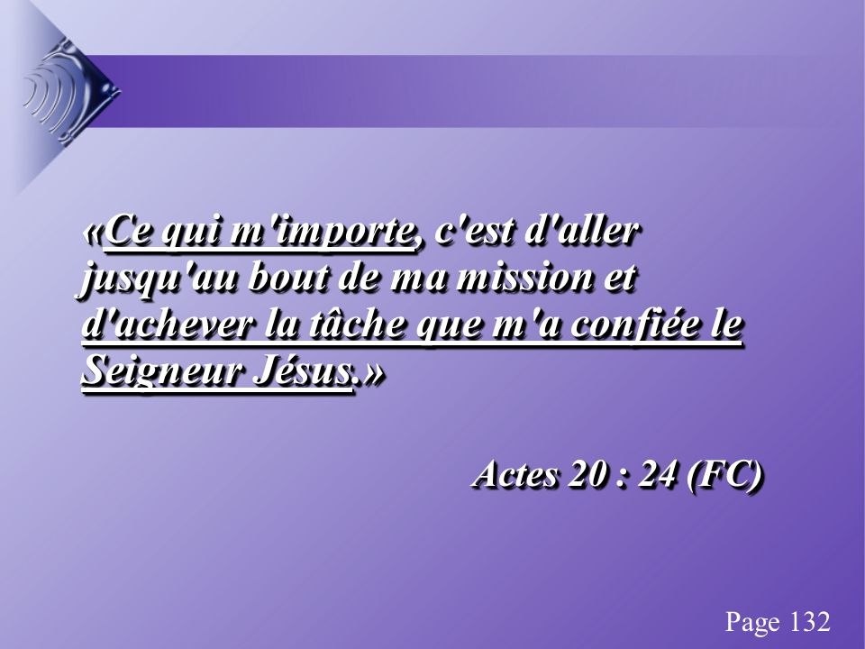 «Ce qui m importe, c est d aller jusqu au bout de ma mission et d achever la tâche que m a confiée le Seigneur Jésus.» Actes 20 : 24 (FC) «Ce qui m importe, c est d aller jusqu au bout de ma mission et d achever la tâche que m a confiée le Seigneur Jésus.» Actes 20 : 24 (FC) Page 132
