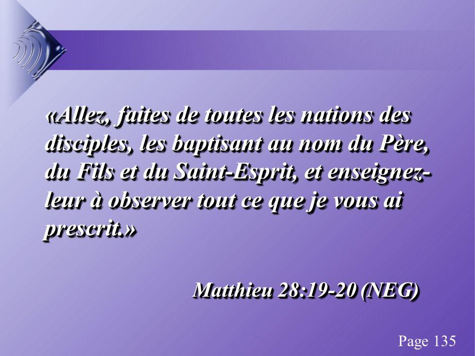 «Allez, faites de toutes les nations des disciples, les baptisant au nom du Père, du Fils et du Saint-Esprit, et enseignez- leur à observer tout ce que je vous ai prescrit.» Matthieu 28:19-20 (NEG) «Allez, faites de toutes les nations des disciples, les baptisant au nom du Père, du Fils et du Saint-Esprit, et enseignez- leur à observer tout ce que je vous ai prescrit.» Matthieu 28:19-20 (NEG) Page 135