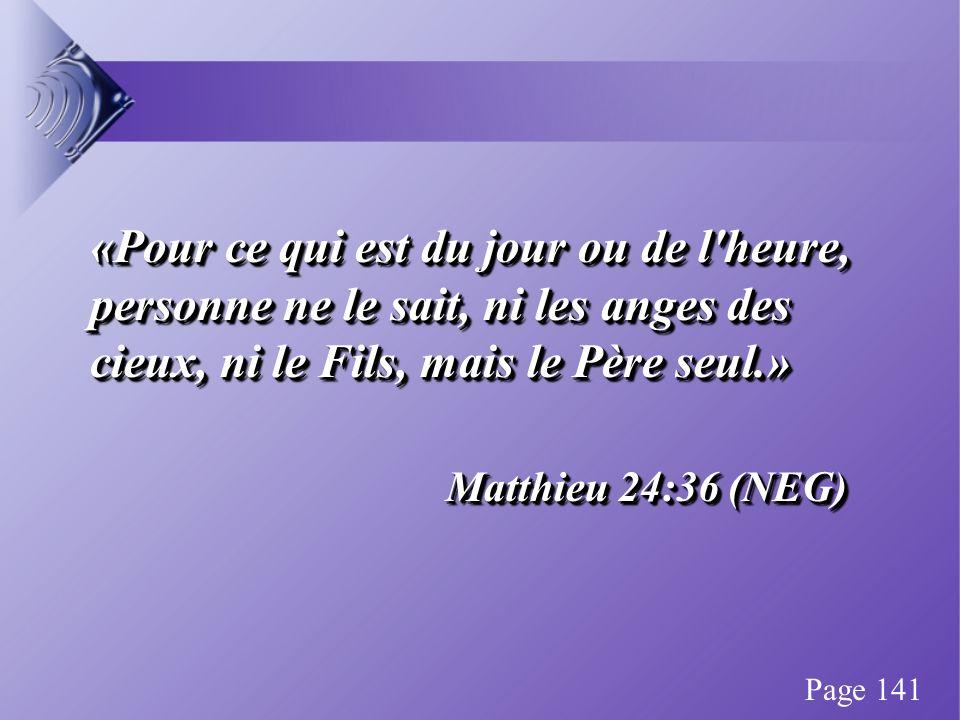 «Pour ce qui est du jour ou de l heure, personne ne le sait, ni les anges des cieux, ni le Fils, mais le Père seul.» Matthieu 24:36 (NEG) «Pour ce qui est du jour ou de l heure, personne ne le sait, ni les anges des cieux, ni le Fils, mais le Père seul.» Matthieu 24:36 (NEG) Page 141