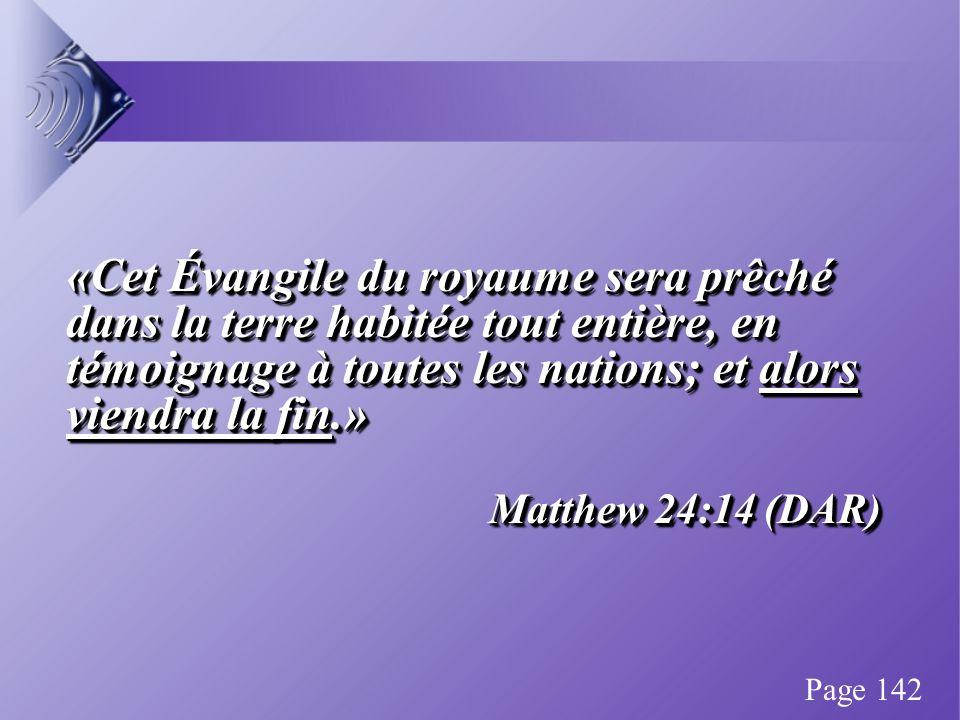 «Cet Évangile du royaume sera prêché dans la terre habitée tout entière, en témoignage à toutes les nations; et alors viendra la fin.» Matthew 24:14 (DAR) «Cet Évangile du royaume sera prêché dans la terre habitée tout entière, en témoignage à toutes les nations; et alors viendra la fin.» Matthew 24:14 (DAR) Page 142