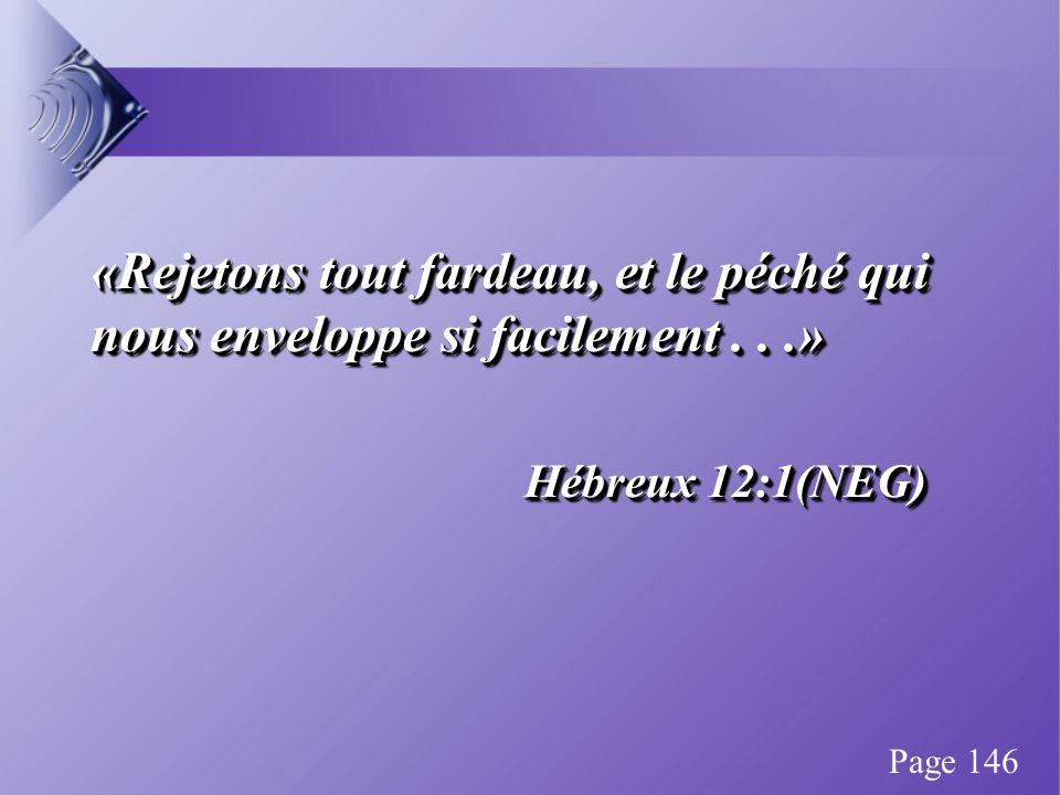 «Rejetons tout fardeau, et le péché qui nous enveloppe si facilement...» Hébreux 12:1(NEG) «Rejetons tout fardeau, et le péché qui nous enveloppe si facilement...» Hébreux 12:1(NEG) Page 146