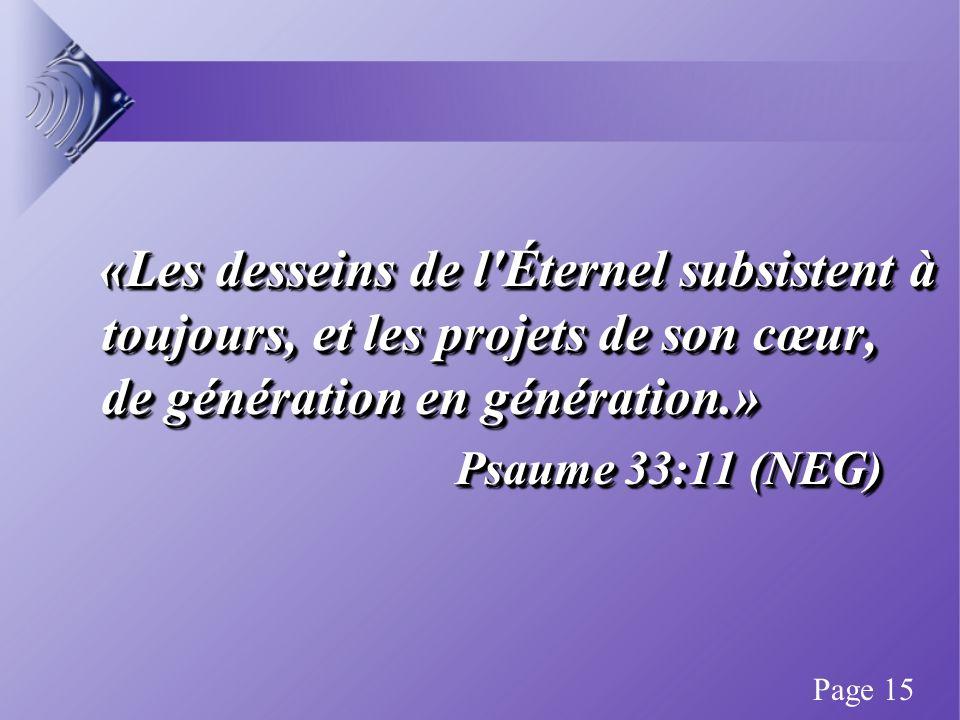 «Les desseins de l Éternel subsistent à toujours, et les projets de son cœur, de génération en génération.» «Les desseins de l Éternel subsistent à toujours, et les projets de son cœur, de génération en génération.» Psaume 33:11 (NEG) «Les desseins de l Éternel subsistent à toujours, et les projets de son cœur, de génération en génération.» «Les desseins de l Éternel subsistent à toujours, et les projets de son cœur, de génération en génération.» Psaume 33:11 (NEG) Page 15