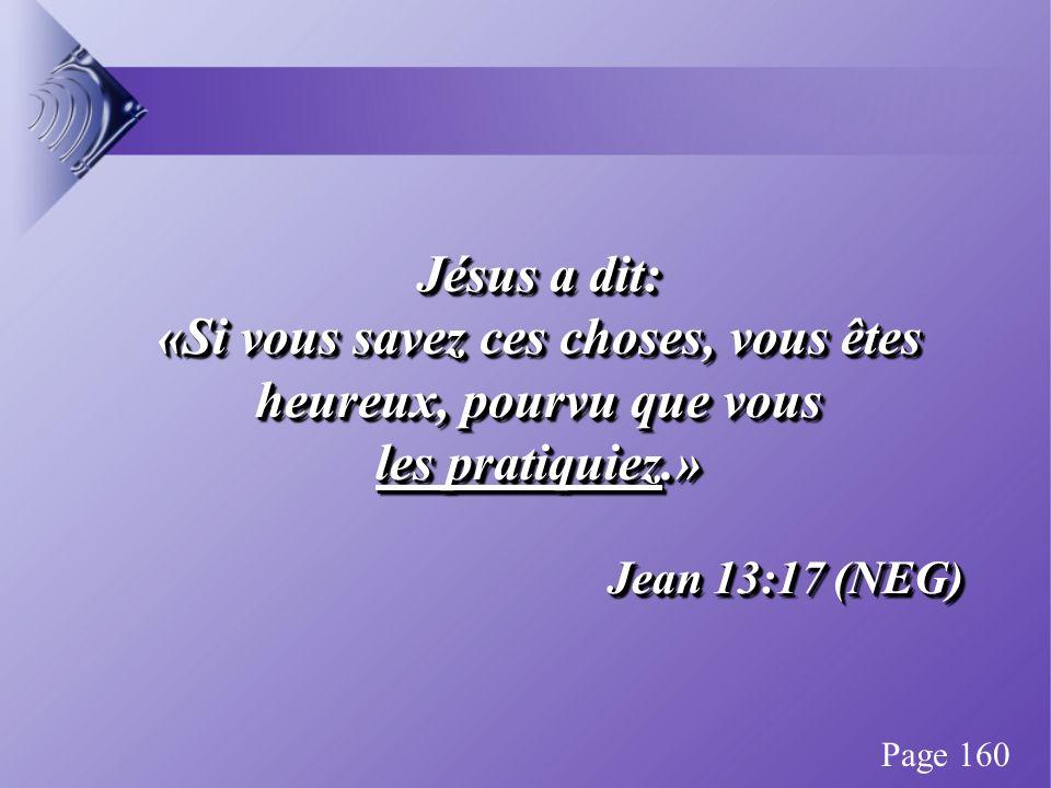 Jésus a dit: «Si vous savez ces choses, vous êtes heureux, pourvu que vous les pratiquiez.» Jean 13:17 (NEG) Jésus a dit: «Si vous savez ces choses, vous êtes heureux, pourvu que vous les pratiquiez.» Jean 13:17 (NEG) Page 160