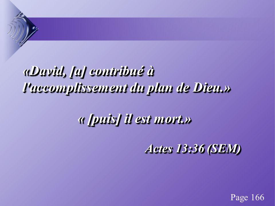 «David, [a] contribué à l accomplissement du plan de Dieu.» « [puis] il est mort.» « [puis] il est mort.» Actes 13:36 (SEM) «David, [a] contribué à l accomplissement du plan de Dieu.» « [puis] il est mort.» « [puis] il est mort.» Actes 13:36 (SEM) Page 166
