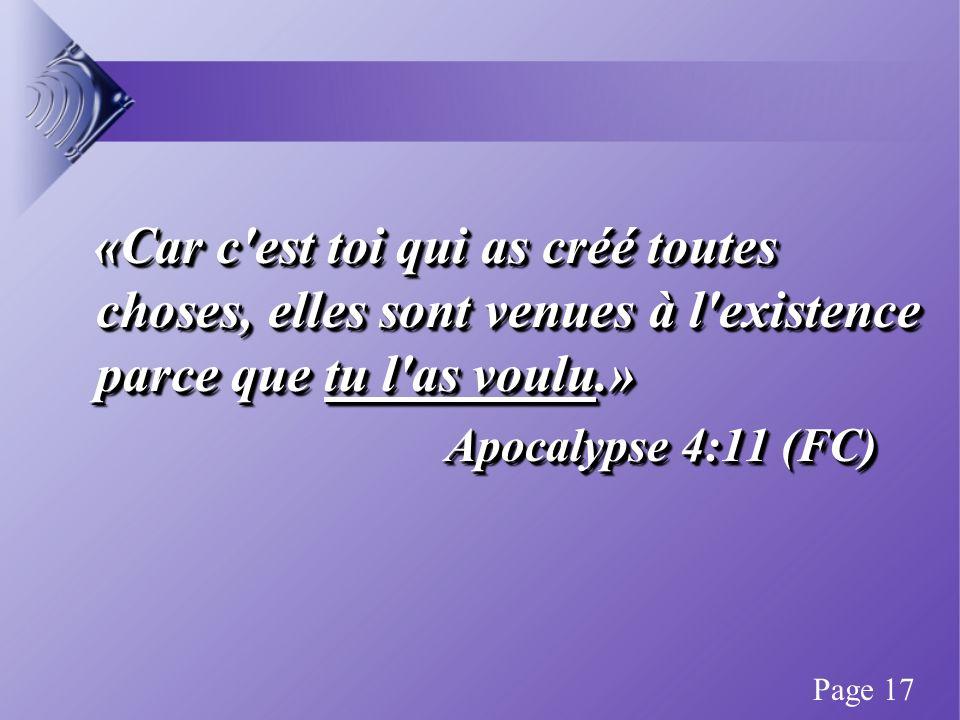 «Car c est toi qui as créé toutes choses, elles sont venues à l existence parce que tu l as voulu.» «Car c est toi qui as créé toutes choses, elles sont venues à l existence parce que tu l as voulu.» Apocalypse 4:11 (FC) «Car c est toi qui as créé toutes choses, elles sont venues à l existence parce que tu l as voulu.» «Car c est toi qui as créé toutes choses, elles sont venues à l existence parce que tu l as voulu.» Apocalypse 4:11 (FC) Page 17