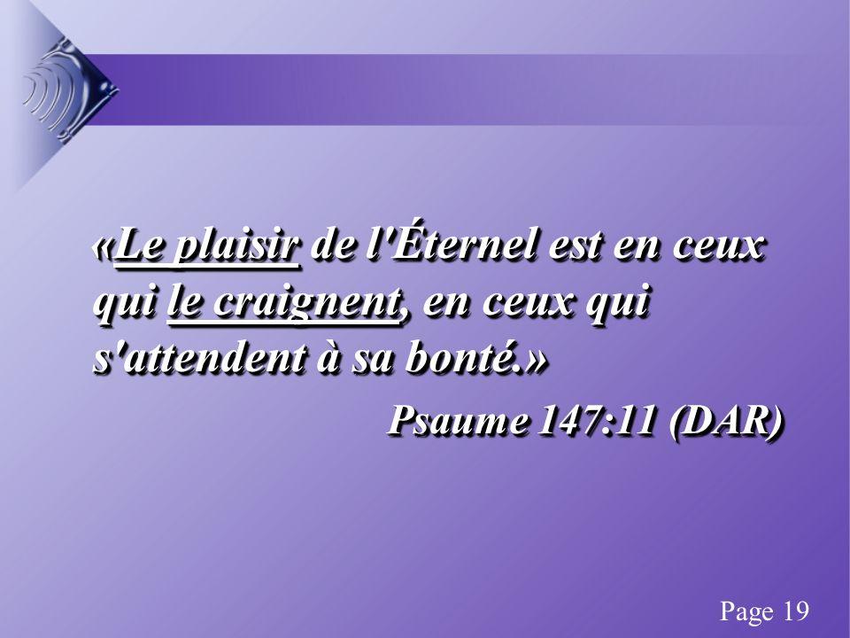 «Le plaisir de l Éternel est en ceux qui le craignent, en ceux qui s attendent à sa bonté.» «Le plaisir de l Éternel est en ceux qui le craignent, en ceux qui s attendent à sa bonté.» Psaume 147:11 (DAR) «Le plaisir de l Éternel est en ceux qui le craignent, en ceux qui s attendent à sa bonté.» «Le plaisir de l Éternel est en ceux qui le craignent, en ceux qui s attendent à sa bonté.» Psaume 147:11 (DAR) Page 19