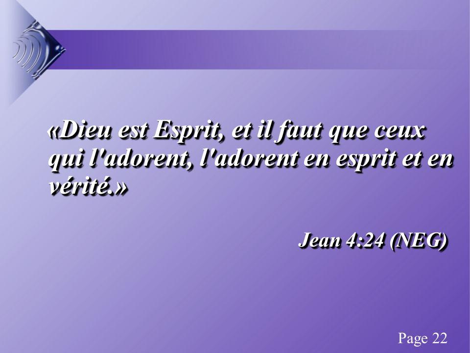 «Dieu est Esprit, et il faut que ceux qui l adorent, l adorent en esprit et en vérité.» «Dieu est Esprit, et il faut que ceux qui l adorent, l adorent en esprit et en vérité.» Jean 4:24 (NEG) «Dieu est Esprit, et il faut que ceux qui l adorent, l adorent en esprit et en vérité.» «Dieu est Esprit, et il faut que ceux qui l adorent, l adorent en esprit et en vérité.» Jean 4:24 (NEG) Page 22
