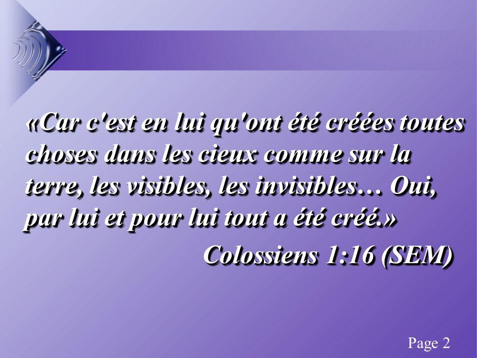 «Car c est en lui qu ont été créées toutes choses dans les cieux comme sur la terre, les visibles, les invisibles… Oui, par lui et pour lui tout a été créé.» Colossiens 1:16 (SEM) «Car c est en lui qu ont été créées toutes choses dans les cieux comme sur la terre, les visibles, les invisibles… Oui, par lui et pour lui tout a été créé.» Colossiens 1:16 (SEM) Page 2