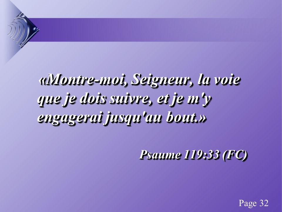 «Montre-moi, Seigneur, la voie que je dois suivre, et je m y engagerai jusqu au bout.» «Montre-moi, Seigneur, la voie que je dois suivre, et je m y engagerai jusqu au bout.» Psaume 119:33 (FC) «Montre-moi, Seigneur, la voie que je dois suivre, et je m y engagerai jusqu au bout.» «Montre-moi, Seigneur, la voie que je dois suivre, et je m y engagerai jusqu au bout.» Psaume 119:33 (FC) Page 32