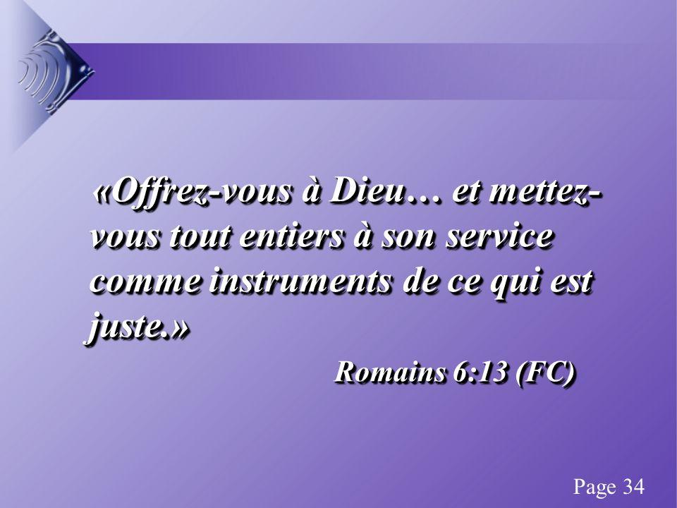«Offrez-vous à Dieu… et mettez- vous tout entiers à son service comme instruments de ce qui est juste.» «Offrez-vous à Dieu… et mettez- vous tout entiers à son service comme instruments de ce qui est juste.» Romains 6:13 (FC) «Offrez-vous à Dieu… et mettez- vous tout entiers à son service comme instruments de ce qui est juste.» «Offrez-vous à Dieu… et mettez- vous tout entiers à son service comme instruments de ce qui est juste.» Romains 6:13 (FC) Page 34