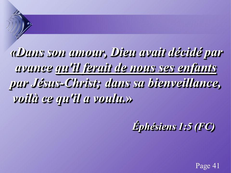 «Dans son amour, Dieu avait décidé par avance qu il ferait de nous ses enfants par Jésus-Christ; dans sa bienveillance, voilà ce qu il a voulu.» «Dans son amour, Dieu avait décidé par avance qu il ferait de nous ses enfants par Jésus-Christ; dans sa bienveillance, voilà ce qu il a voulu.» Éphésiens 1:5 (FC) «Dans son amour, Dieu avait décidé par avance qu il ferait de nous ses enfants par Jésus-Christ; dans sa bienveillance, voilà ce qu il a voulu.» «Dans son amour, Dieu avait décidé par avance qu il ferait de nous ses enfants par Jésus-Christ; dans sa bienveillance, voilà ce qu il a voulu.» Éphésiens 1:5 (FC) Page 41