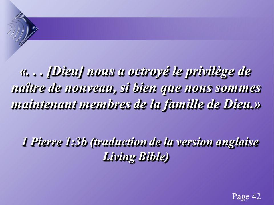 «... [Dieu] nous a octroyé le privilège de naître de nouveau, si bien que nous sommes maintenant membres de la famille de Dieu.» 1 Pierre 1:3b (traduc