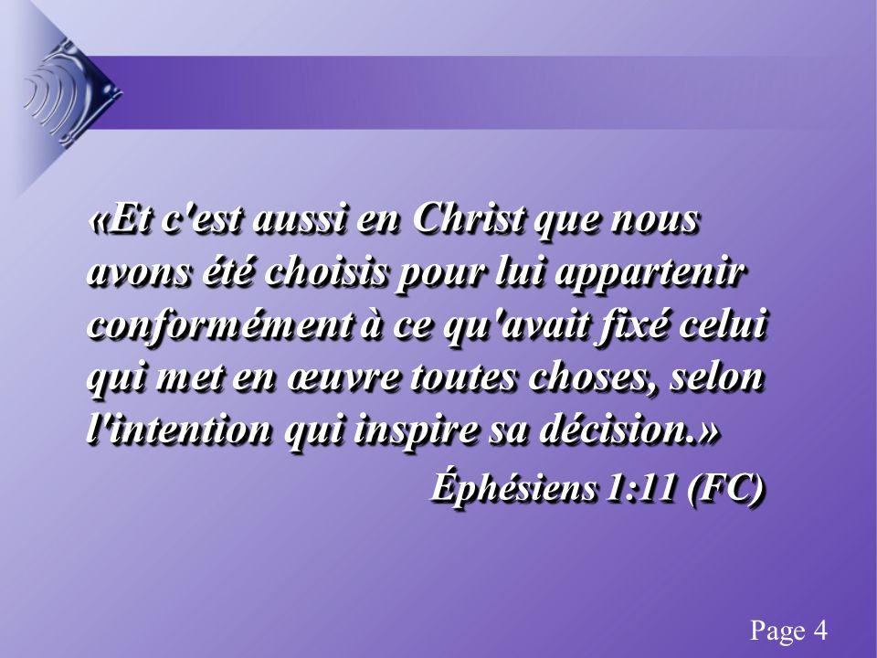 «Et c est aussi en Christ que nous avons été choisis pour lui appartenir conformément à ce qu avait fixé celui qui met en œuvre toutes choses, selon l intention qui inspire sa décision.» Éphésiens 1:11 (FC) Éphésiens 1:11 (FC) «Et c est aussi en Christ que nous avons été choisis pour lui appartenir conformément à ce qu avait fixé celui qui met en œuvre toutes choses, selon l intention qui inspire sa décision.» Éphésiens 1:11 (FC) Éphésiens 1:11 (FC) Page 4