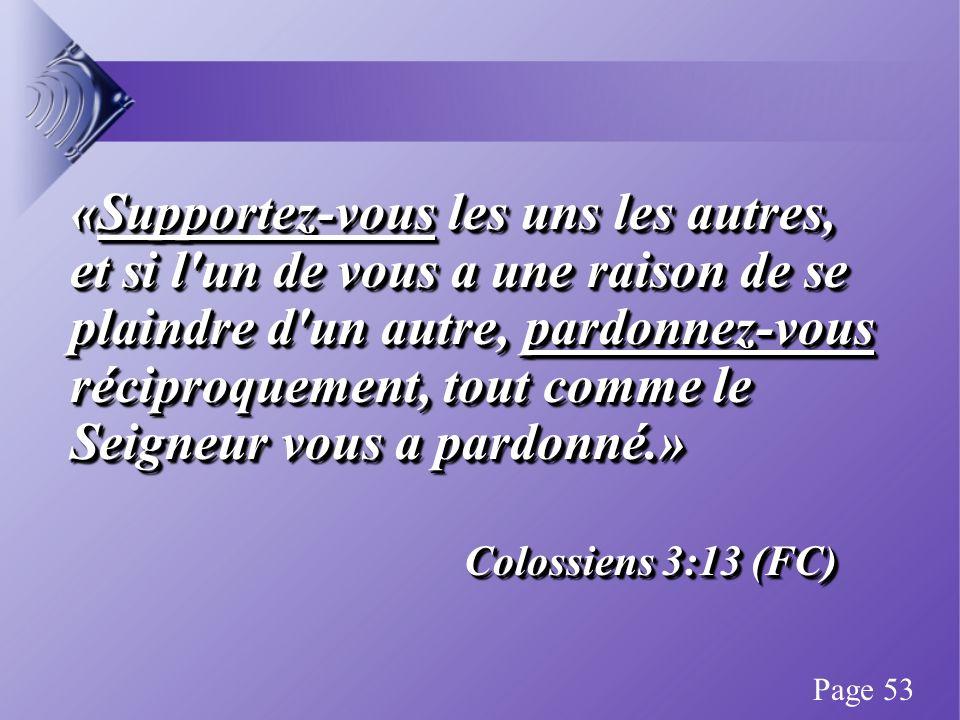 «Supportez-vous les uns les autres, et si l un de vous a une raison de se plaindre d un autre, pardonnez-vous réciproquement, tout comme le Seigneur vous a pardonné.» Colossiens 3:13 (FC) «Supportez-vous les uns les autres, et si l un de vous a une raison de se plaindre d un autre, pardonnez-vous réciproquement, tout comme le Seigneur vous a pardonné.» Colossiens 3:13 (FC) Page 53