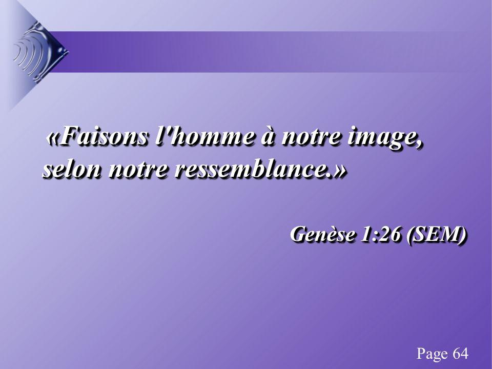 «Faisons l homme à notre image, selon notre ressemblance.» «Faisons l homme à notre image, selon notre ressemblance.» Genèse 1:26 (SEM) «Faisons l homme à notre image, selon notre ressemblance.» «Faisons l homme à notre image, selon notre ressemblance.» Genèse 1:26 (SEM) Page 64