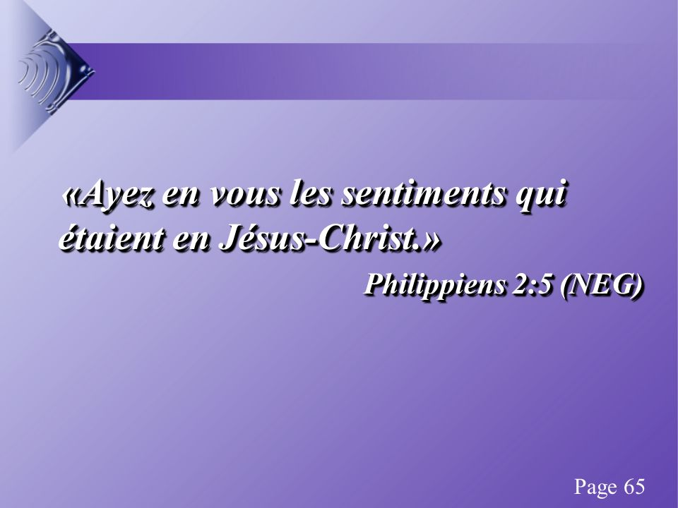 «Ayez en vous les sentiments qui étaient en Jésus-Christ.» «Ayez en vous les sentiments qui étaient en Jésus-Christ.» Philippiens 2:5 (NEG) «Ayez en vous les sentiments qui étaient en Jésus-Christ.» «Ayez en vous les sentiments qui étaient en Jésus-Christ.» Philippiens 2:5 (NEG) Page 65