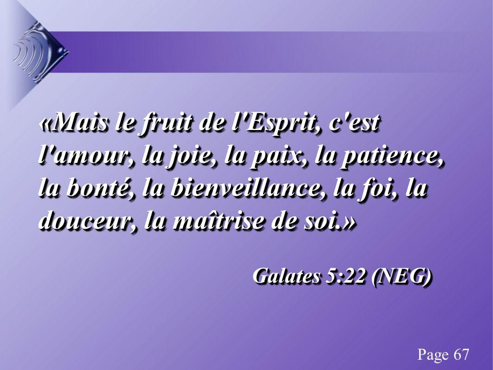 «Mais le fruit de l Esprit, c est l amour, la joie, la paix, la patience, la bonté, la bienveillance, la foi, la douceur, la maîtrise de soi.» Galates 5:22 (NEG) «Mais le fruit de l Esprit, c est l amour, la joie, la paix, la patience, la bonté, la bienveillance, la foi, la douceur, la maîtrise de soi.» Galates 5:22 (NEG) Page 67