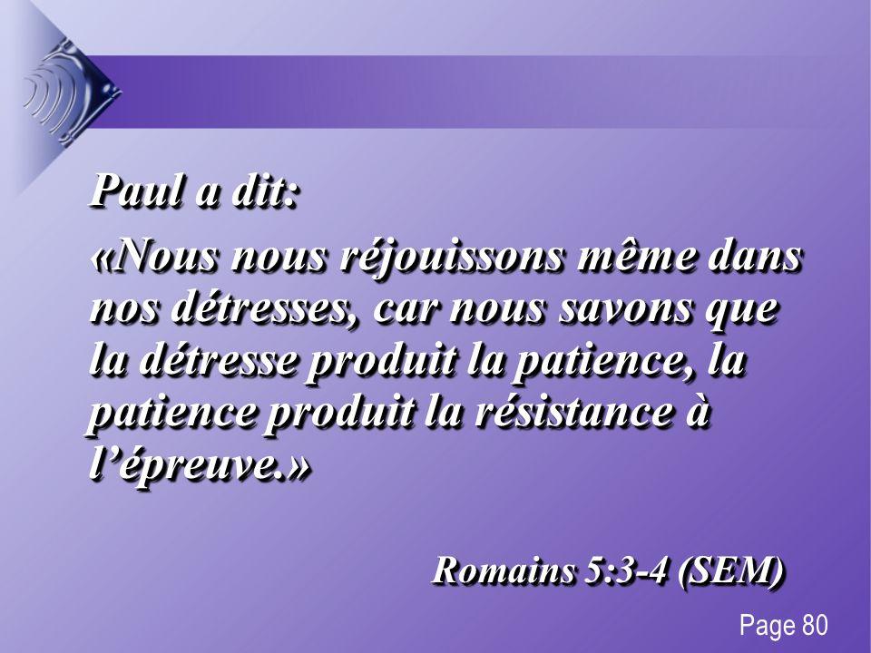 Paul a dit: «Nous nous réjouissons même dans nos détresses, car nous savons que la détresse produit la patience, la patience produit la résistance à lépreuve.» Romains 5:3-4 (SEM) Paul a dit: «Nous nous réjouissons même dans nos détresses, car nous savons que la détresse produit la patience, la patience produit la résistance à lépreuve.» Romains 5:3-4 (SEM) Page 80