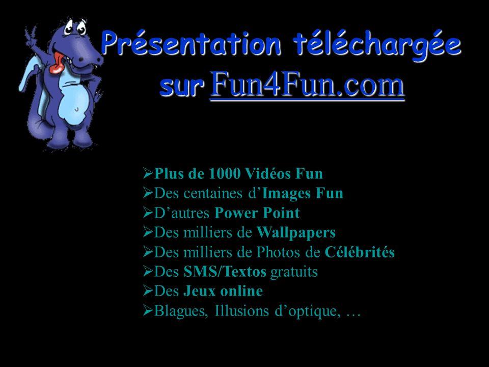 Présentation téléchargée sur Fun4Fun.com Fun4Fun.com Plus de 1000 Vidéos Fun Des centaines dImages Fun Dautres Power Point Des milliers de Wallpapers Des milliers de Photos de Célébrités Des SMS/Textos gratuits Des Jeux online Blagues, Illusions doptique, …