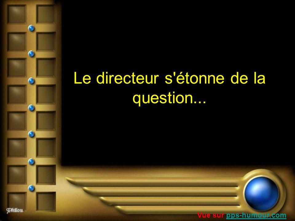 Le directeur s'étonne de la question... Vue sur pps-humour.compps-humour.com