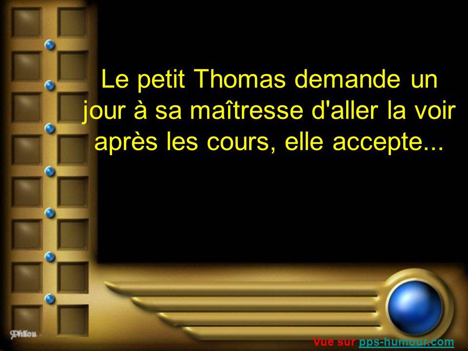 Le petit Thomas demande un jour à sa maîtresse d'aller la voir après les cours, elle accepte... Vue sur pps-humour.compps-humour.com