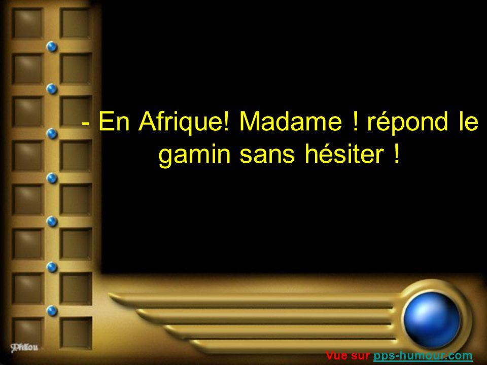 - En Afrique! Madame ! répond le gamin sans hésiter ! Vue sur pps-humour.compps-humour.com