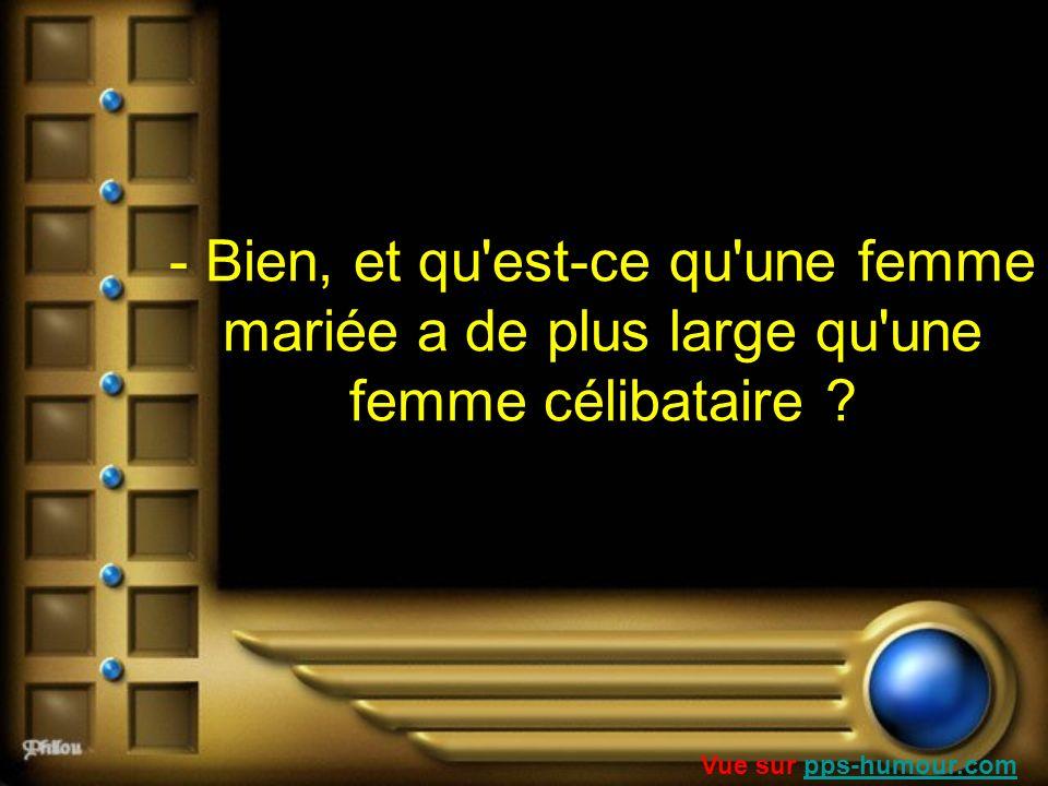 - Bien, et qu'est-ce qu'une femme mariée a de plus large qu'une femme célibataire ? Vue sur pps-humour.compps-humour.com