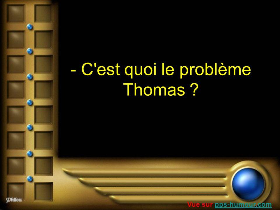 - C'est quoi le problème Thomas ? Vue sur pps-humour.compps-humour.com