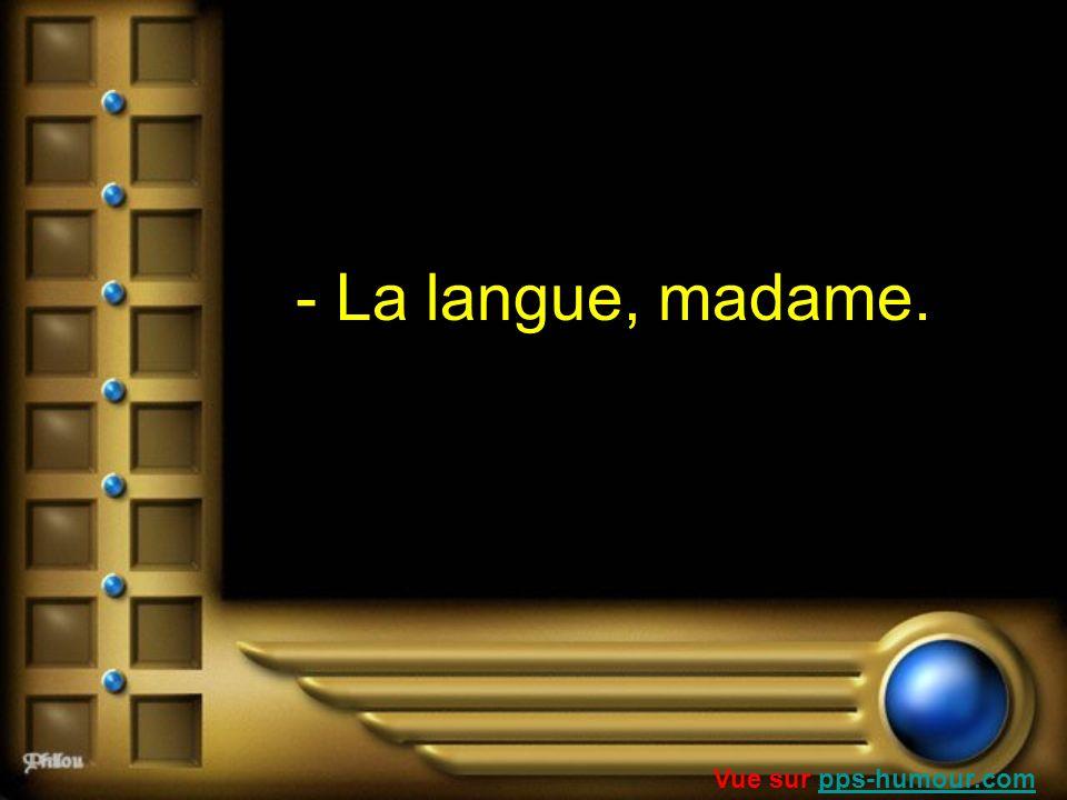 - La langue, madame. Vue sur pps-humour.compps-humour.com