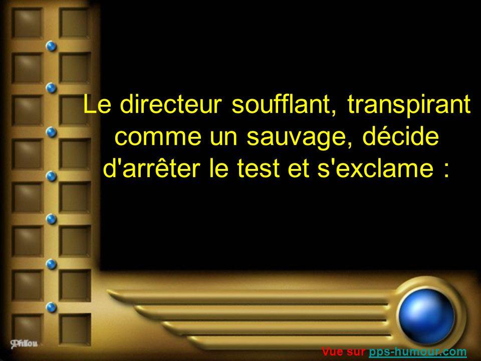 Le directeur soufflant, transpirant comme un sauvage, décide d'arrêter le test et s'exclame : Vue sur pps-humour.compps-humour.com