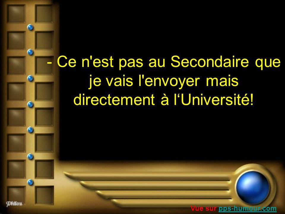 - Ce n'est pas au Secondaire que je vais l'envoyer mais directement à lUniversité! Vue sur pps-humour.compps-humour.com