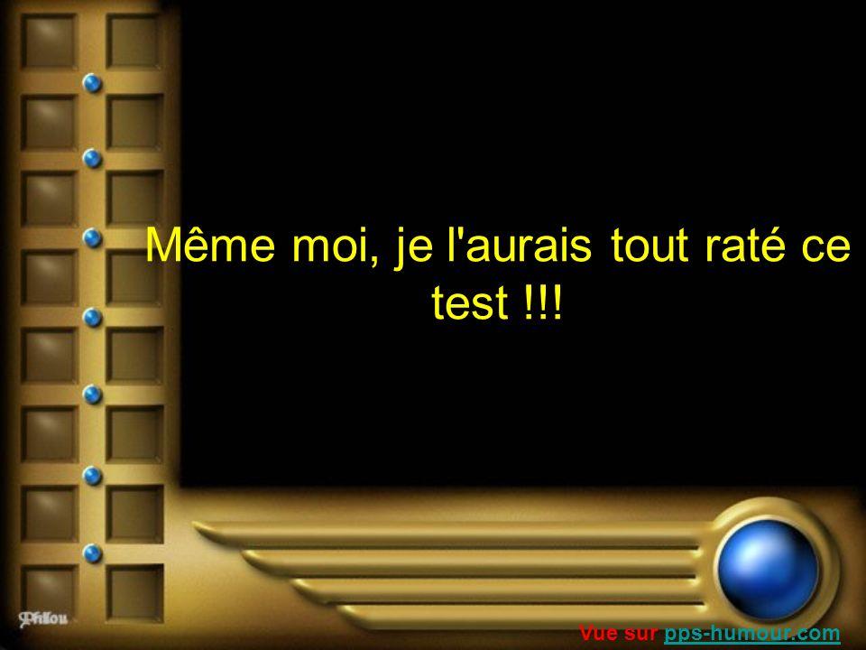 Même moi, je l'aurais tout raté ce test !!! Vue sur pps-humour.compps-humour.com