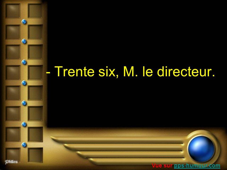 - Trente six, M. le directeur. Vue sur pps-humour.compps-humour.com
