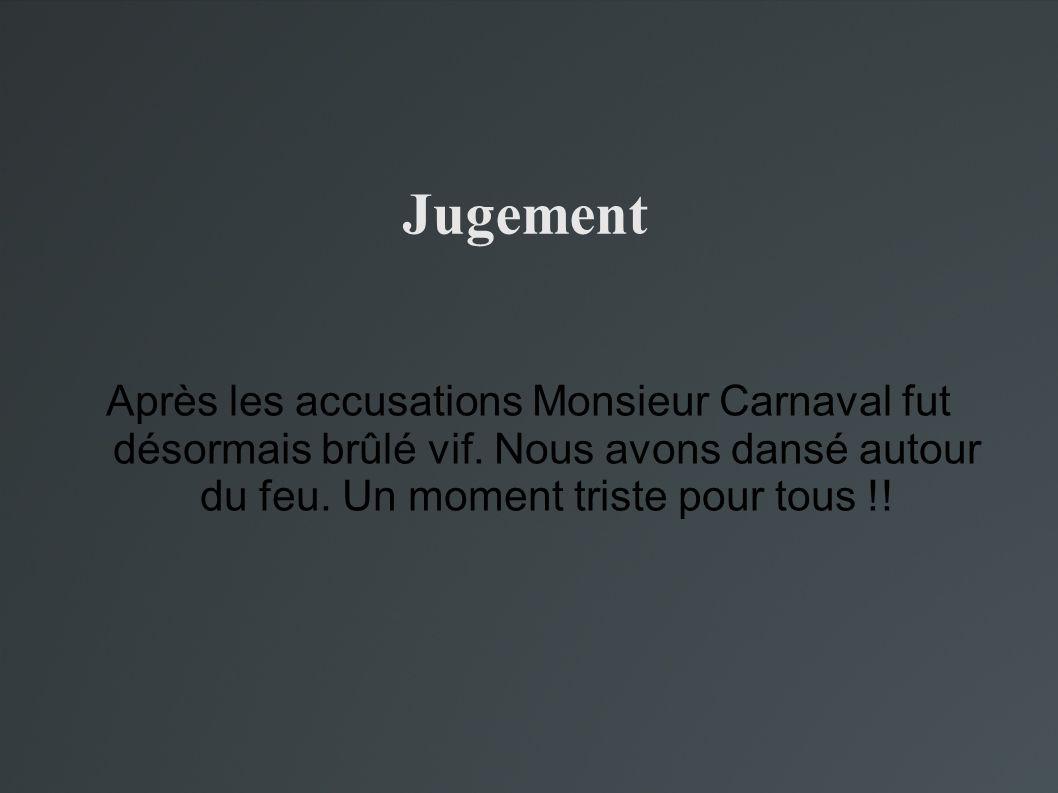 Jugement Après les accusations Monsieur Carnaval fut désormais brûlé vif. Nous avons dansé autour du feu. Un moment triste pour tous !!