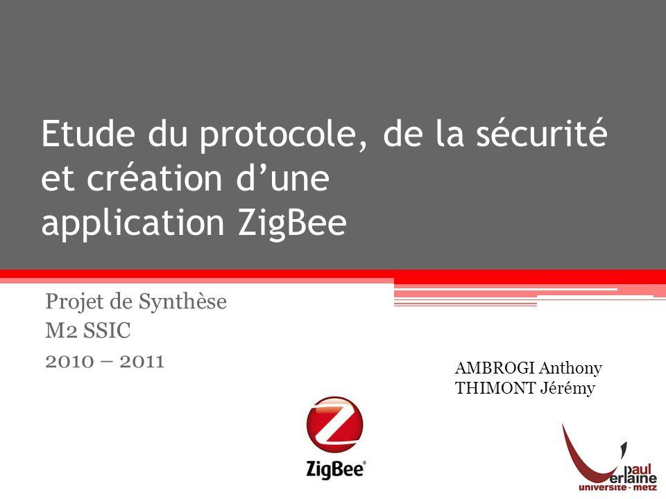 Etude du protocole, de la sécurité et création dune application ZigBee Projet de Synthèse M2 SSIC 2010 – 2011 AMBROGI Anthony THIMONT Jérémy