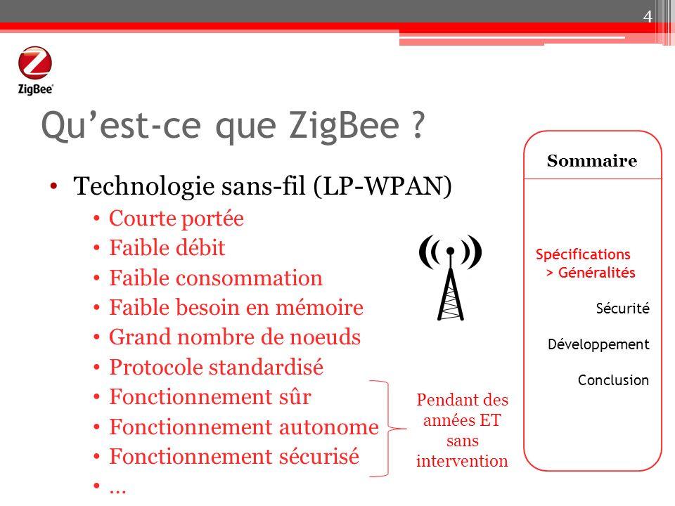 Quest-ce que ZigBee ? Technologie sans-fil (LP-WPAN) Courte portée Faible débit Faible consommation Faible besoin en mémoire Grand nombre de noeuds Pr