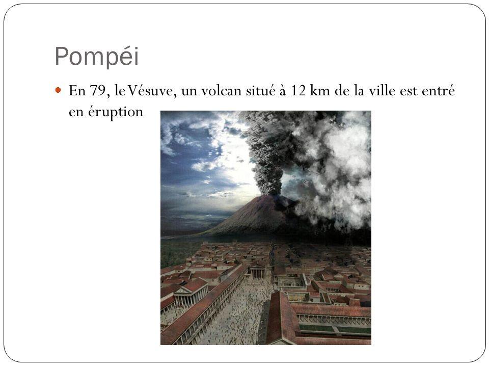 Pompéi En 79, le Vésuve, un volcan situé à 12 km de la ville est entré en éruption