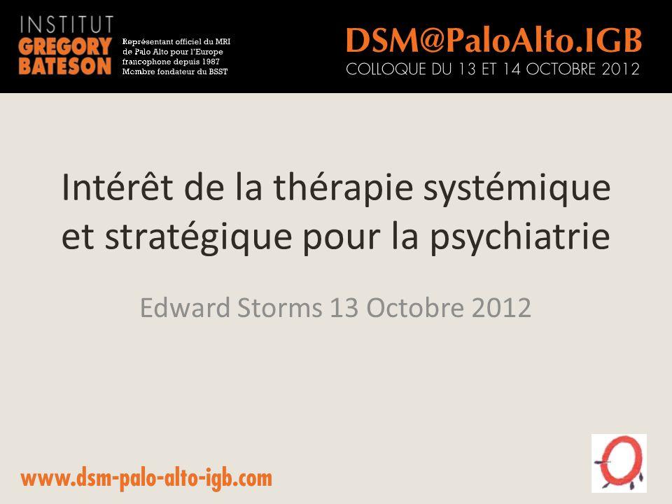 Intérêt de la thérapie systémique et stratégique pour la psychiatrie Edward Storms 13 Octobre 2012