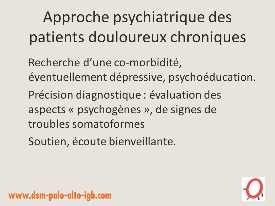 Approche psychiatrique des patients douloureux chroniques Recherche dune co-morbidité, éventuellement dépressive, psychoéducation. Précision diagnosti