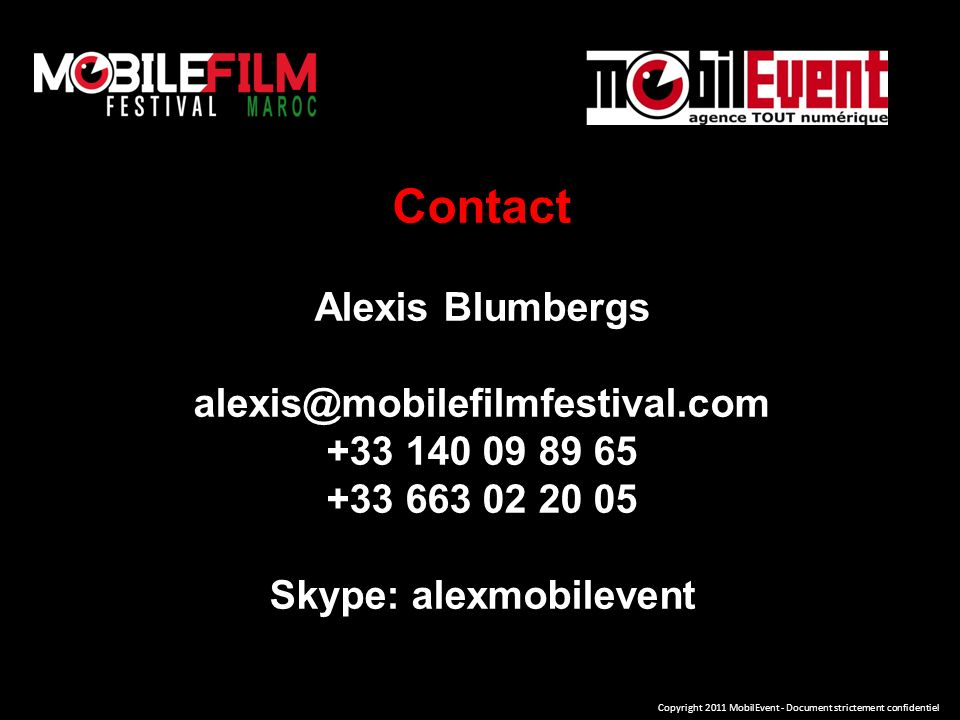 Contact Alexis Blumbergs alexis@mobilefilmfestival.com +33 140 09 89 65 +33 663 02 20 05 Skype: alexmobilevent Copyright 2011 MobilEvent - Document strictement confidentiel