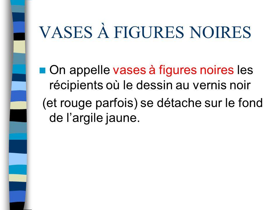 VASES À FIGURES NOIRES On appelle vases à figures noires les récipients où le dessin au vernis noir (et rouge parfois) se détache sur le fond de largile jaune.