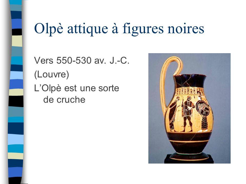 Olpè attique à figures noires Vers 550-530 av. J.-C. (Louvre) LOlpè est une sorte de cruche