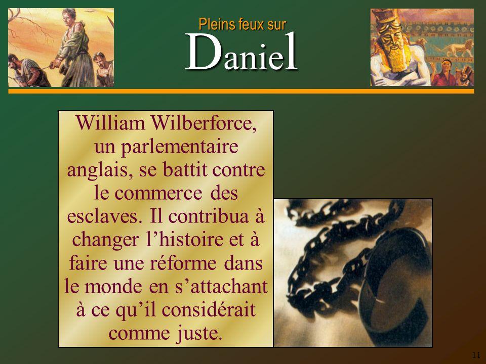 D anie l Pleins feux sur 11 William Wilberforce, un parlementaire anglais, se battit contre le commerce des esclaves. Il contribua à changer lhistoire