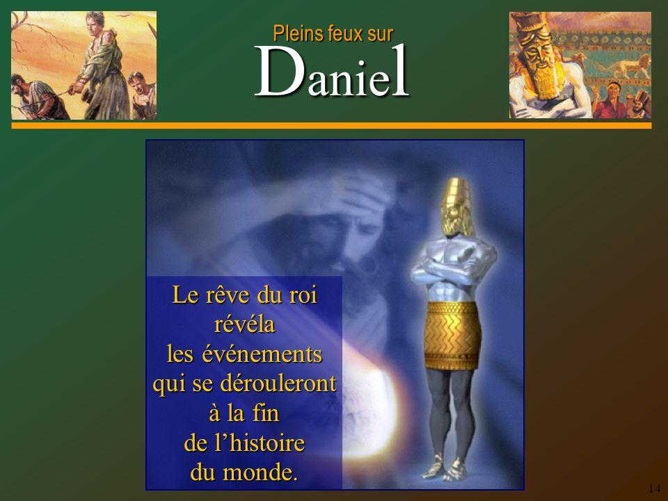 D anie l Pleins feux sur 14 Le rêve du roi révéla les événements qui se dérouleront à la fin de lhistoire du monde.